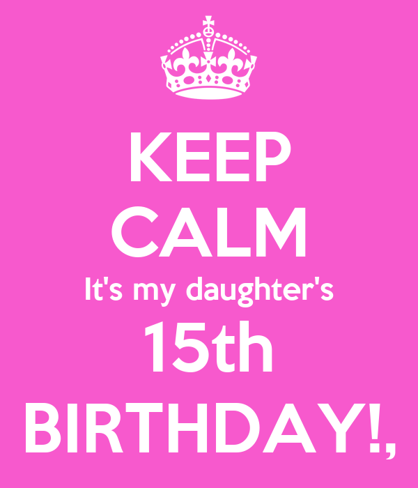 KEEP CALM It's my daughter's 15th BIRTHDAY!,
