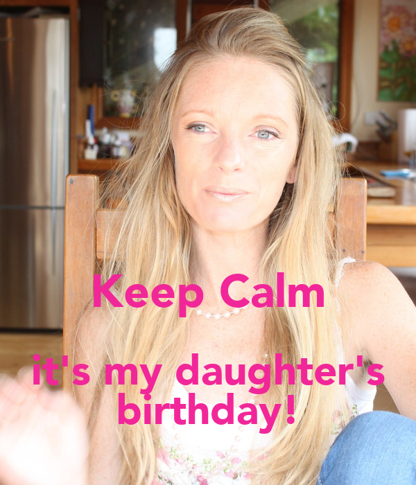 Keep Calm it's my daughter's birthday!
