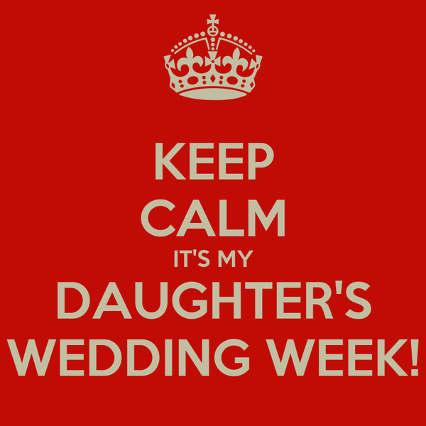 KEEP CALM IT'S MY DAUGHTER'S WEDDING WEEK!