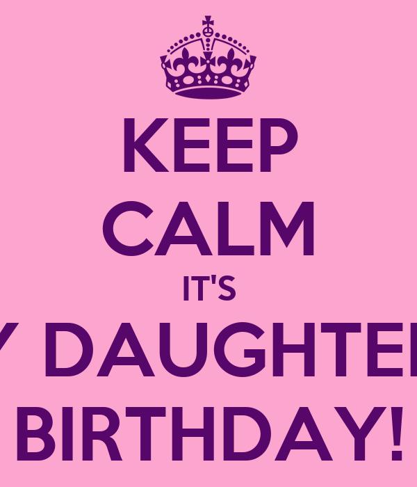 KEEP CALM IT'S MY DAUGHTERS  BIRTHDAY!