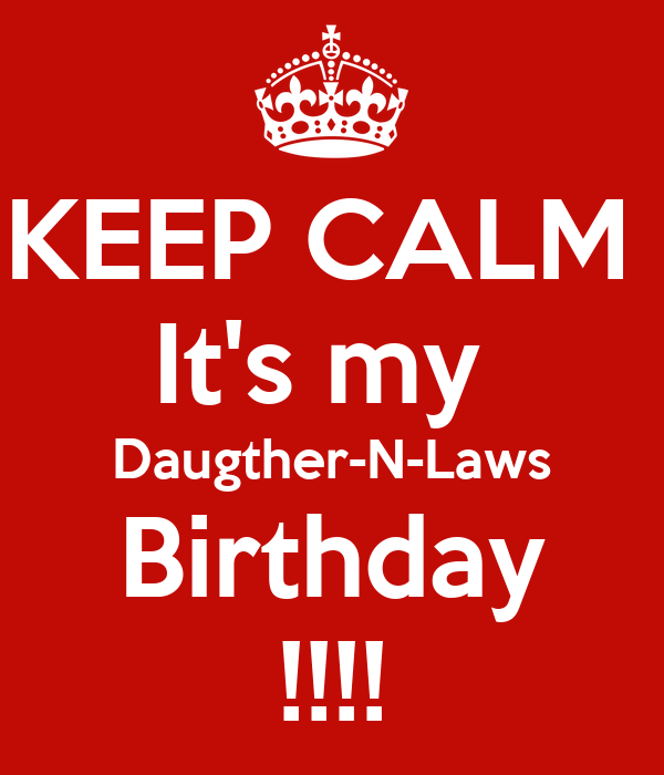 KEEP CALM  It's my  Daugther-N-Laws Birthday !!!!