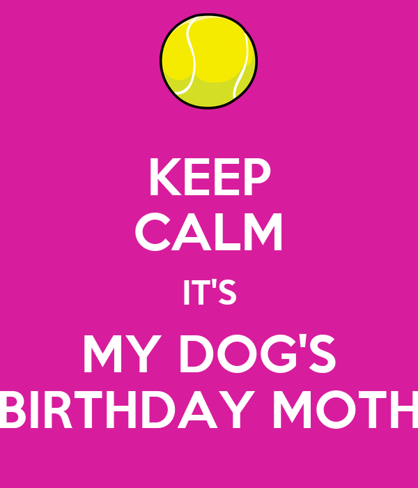 KEEP CALM IT'S MY DOG'S BIRTHDAY MOTH