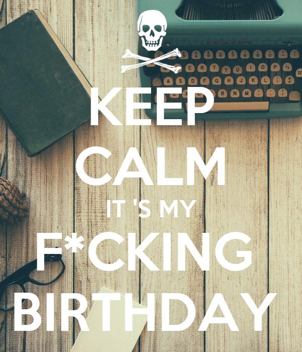 KEEP CALM IT 'S MY F*CKING  BIRTHDAY