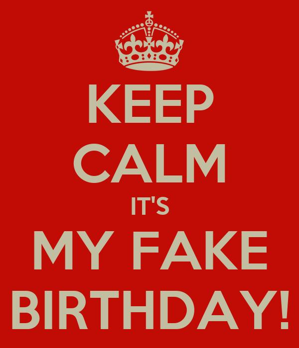 KEEP CALM IT'S MY FAKE BIRTHDAY!