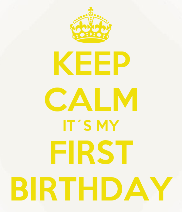 KEEP CALM IT´S MY FIRST BIRTHDAY