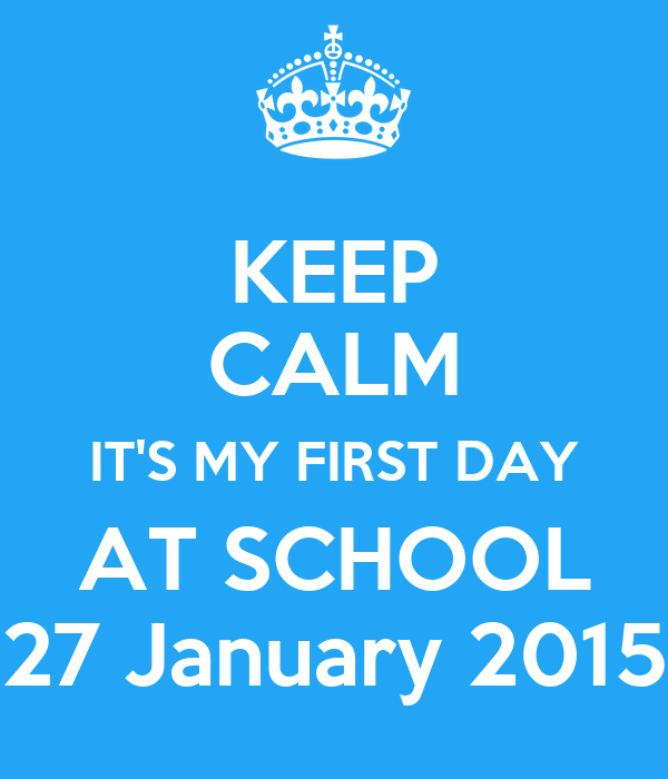 KEEP CALM IT'S MY FIRST DAY AT SCHOOL 27 January 2015