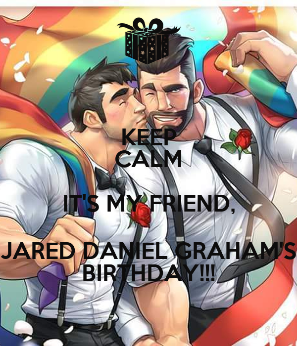 KEEP CALM IT'S MY FRIEND, JARED DANIEL GRAHAM'S BIRTHDAY!!!