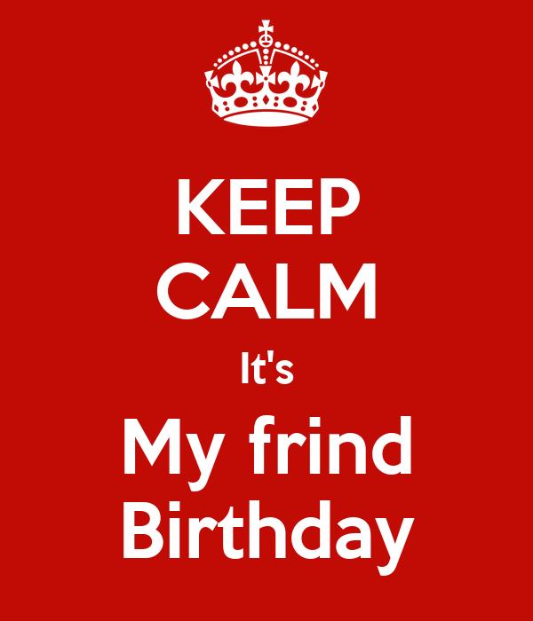 KEEP CALM It's My frind Birthday