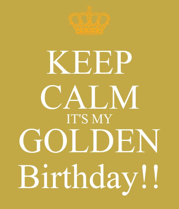 KEEP CALM IT'S MY GOLDEN Birthday!!