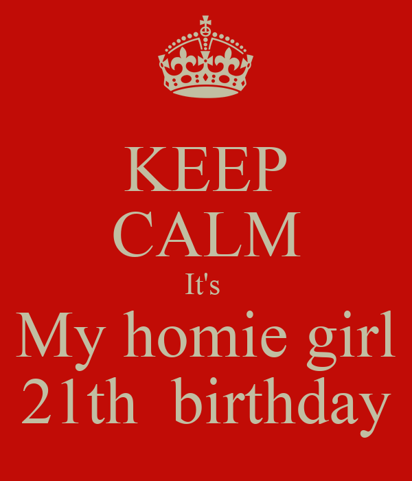 KEEP CALM It's  My homie girl 21th  birthday