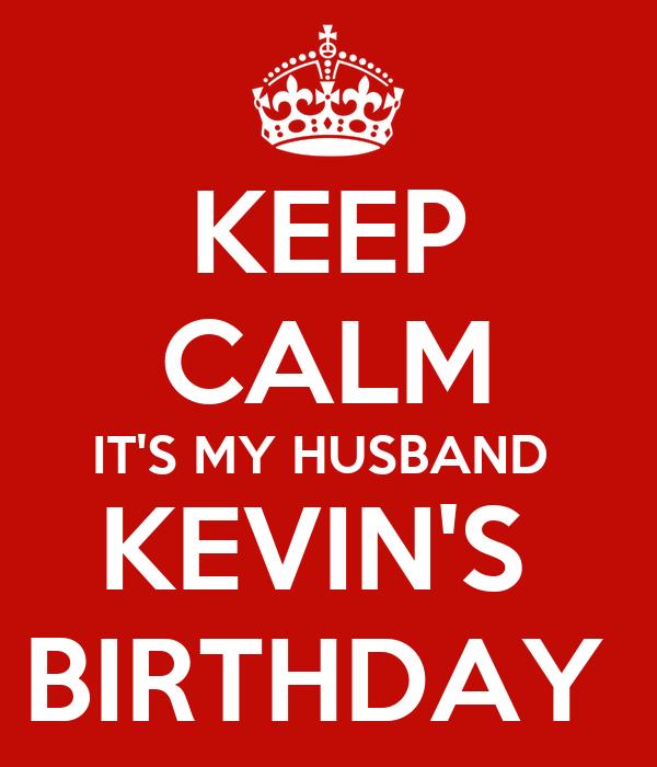 KEEP CALM IT'S MY HUSBAND  KEVIN'S  BIRTHDAY