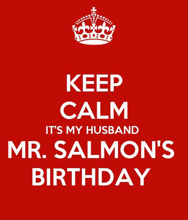 KEEP CALM IT'S MY HUSBAND  MR. SALMON'S  BIRTHDAY