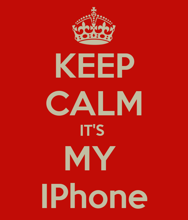 KEEP CALM IT'S  MY  IPhone