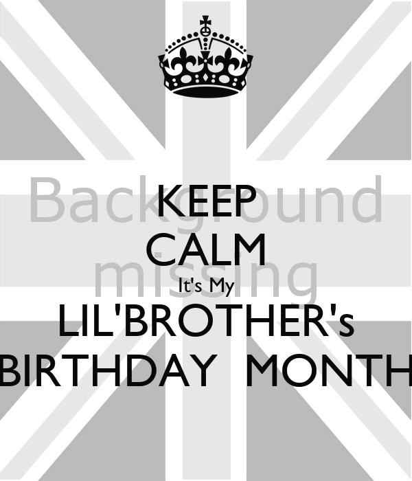 KEEP CALM It's My LIL'BROTHER's BIRTHDAY  MONTH