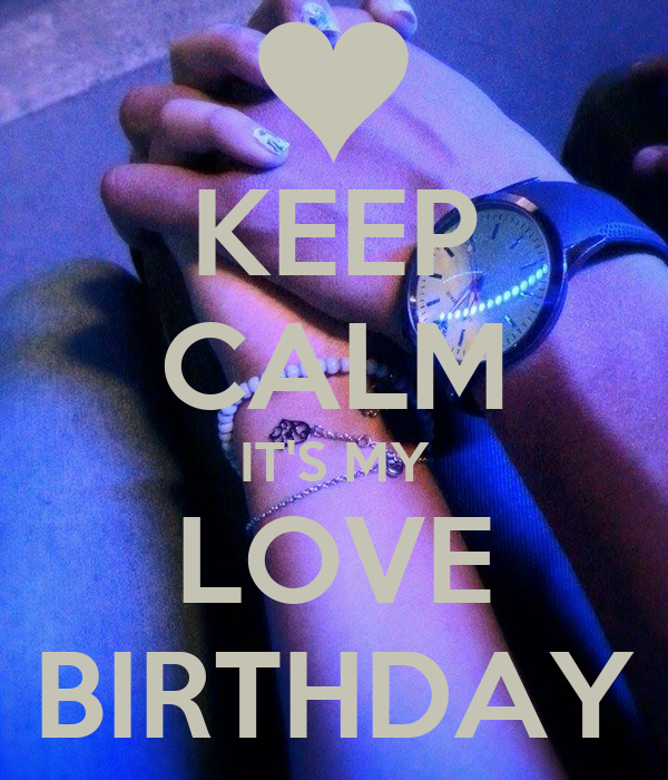 KEEP CALM IT'S MY LOVE BIRTHDAY