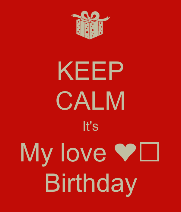 KEEP CALM It's My love ❤️ Birthday
