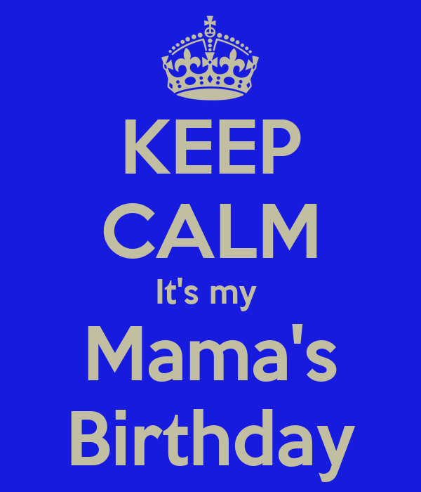 KEEP CALM It's my  Mama's Birthday