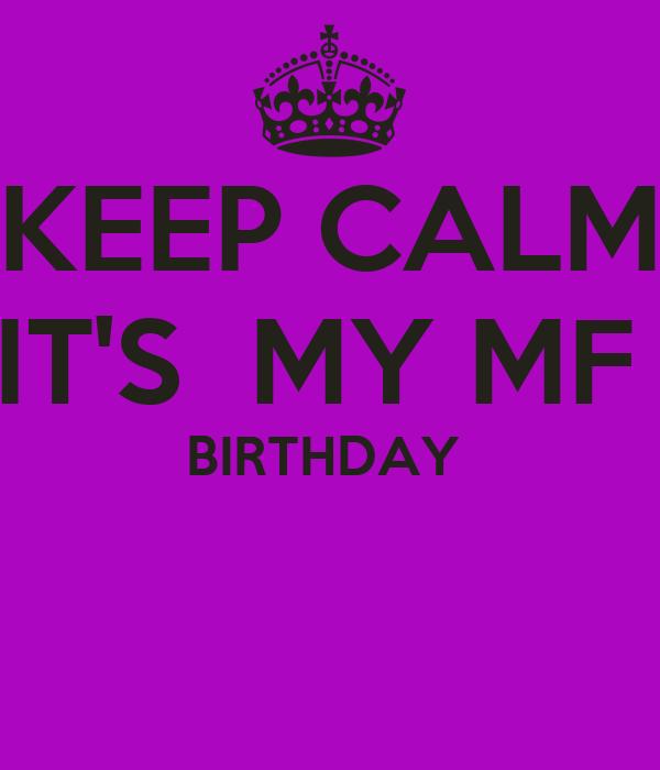 KEEP CALM IT'S  MY MF  BIRTHDAY