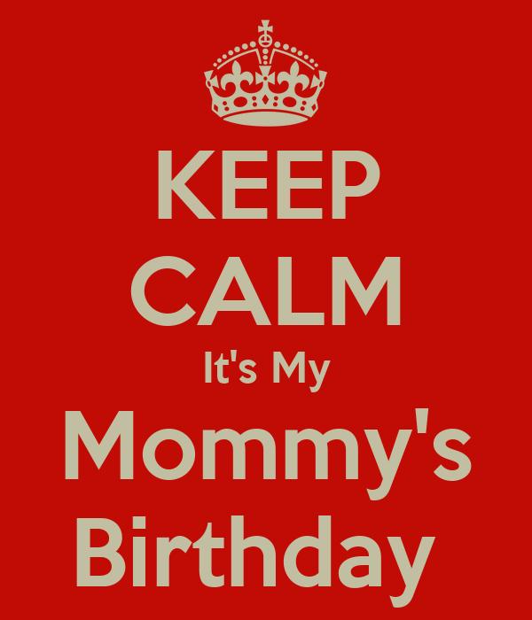 KEEP CALM It's My Mommy's Birthday