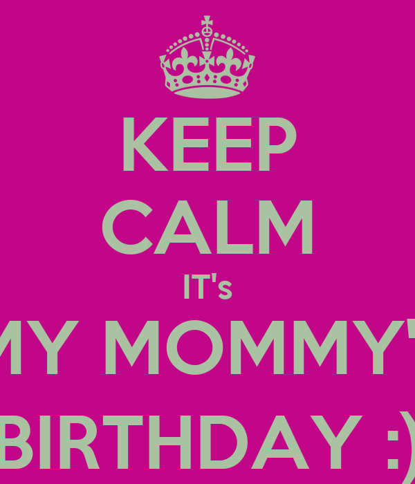KEEP CALM IT's MY MOMMY's BIRTHDAY :)