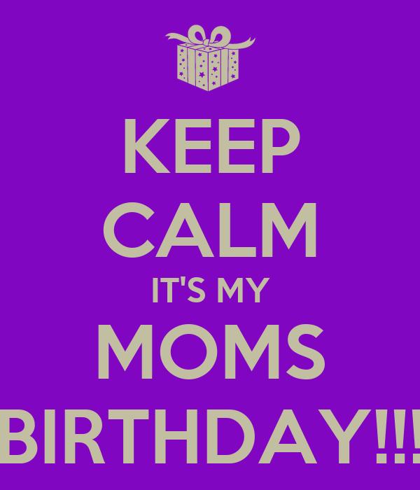 KEEP CALM IT'S MY MOMS BIRTHDAY!!!