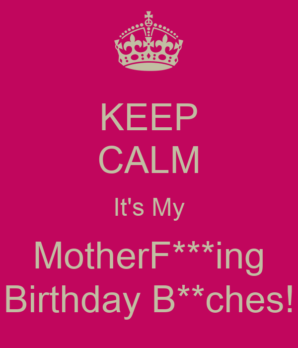 KEEP CALM It's My MotherF***ing Birthday B**ches!