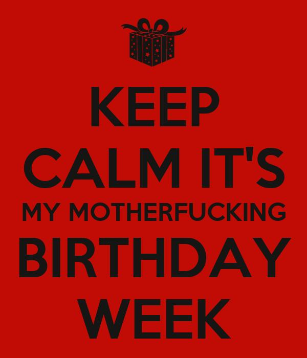 KEEP CALM IT'S MY MOTHERFUCKING BIRTHDAY WEEK