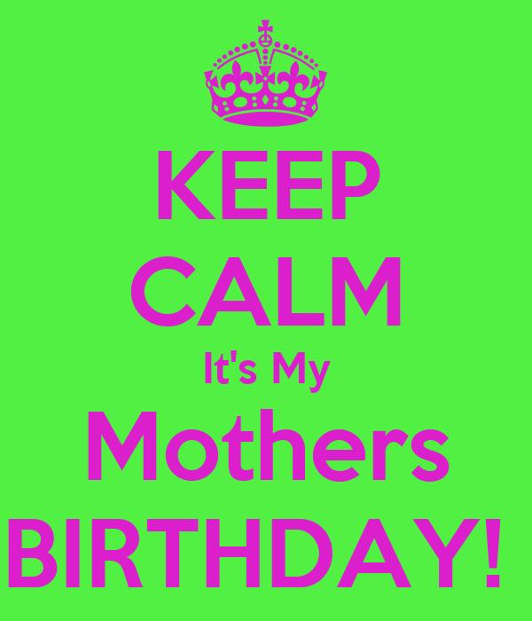 KEEP CALM It's My Mothers BIRTHDAY!