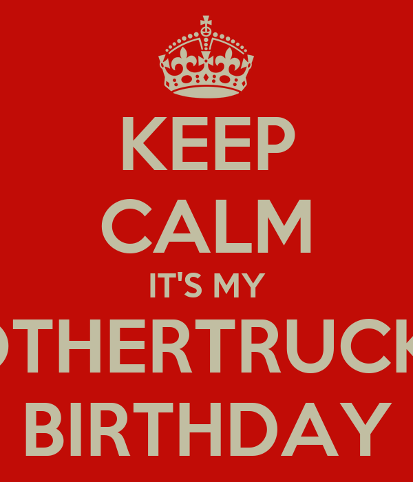KEEP CALM IT'S MY MOTHERTRUCKIN' BIRTHDAY