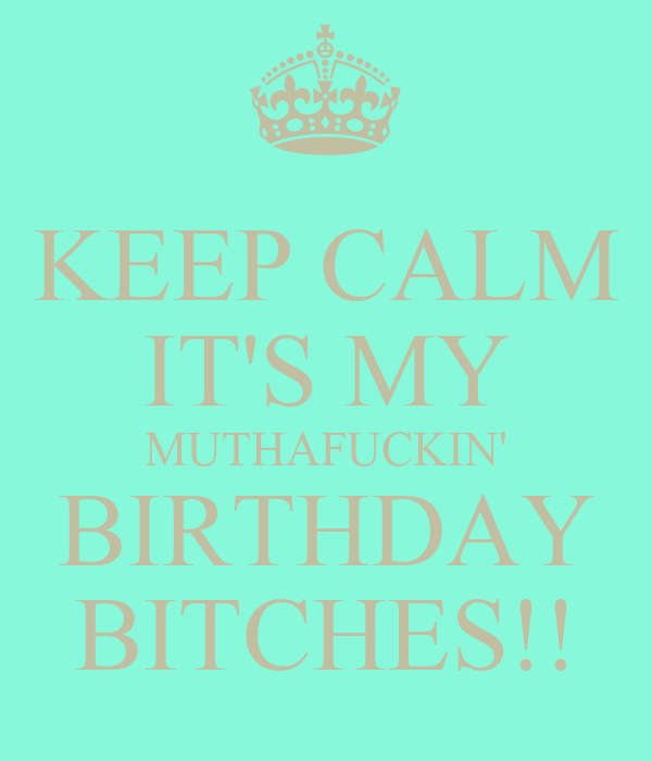 KEEP CALM IT'S MY MUTHAFUCKIN' BIRTHDAY BITCHES!!