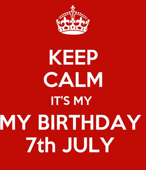 KEEP CALM IT'S MY  MY BIRTHDAY  7th JULY