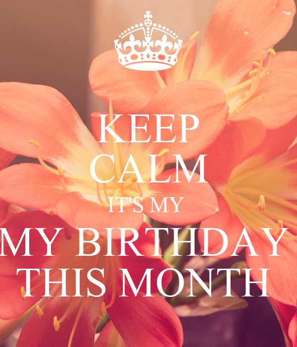 KEEP CALM IT'S MY  MY BIRTHDAY  THIS MONTH