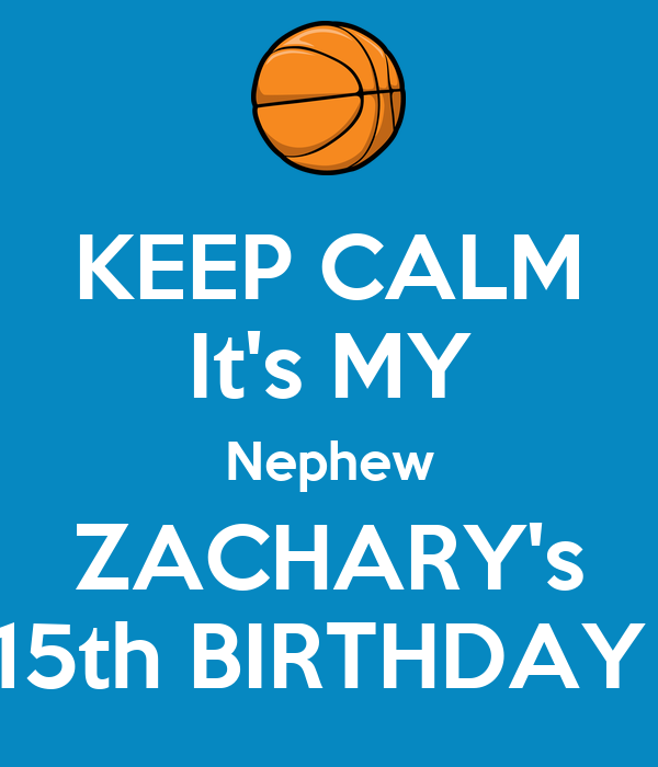 KEEP CALM It's MY Nephew ZACHARY's 15th BIRTHDAY