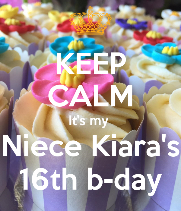 KEEP CALM It's my  Niece Kiara's 16th b-day