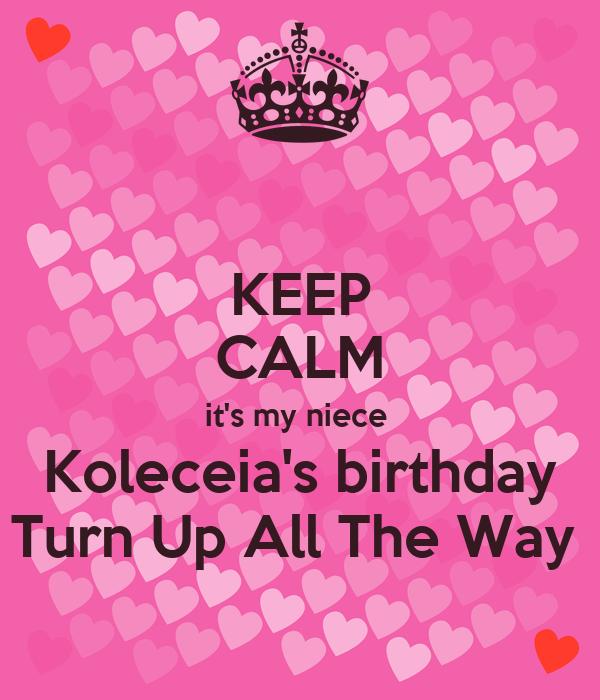 KEEP CALM it's my niece  Koleceia's birthday Turn Up All The Way