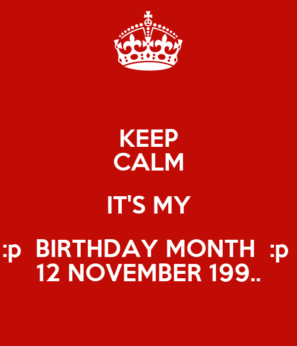 KEEP CALM IT'S MY :p  BIRTHDAY MONTH  :p  12 NOVEMBER 199..