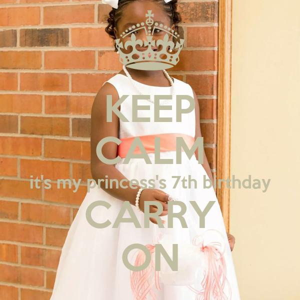 KEEP CALM it's my princess's 7th birthday CARRY ON