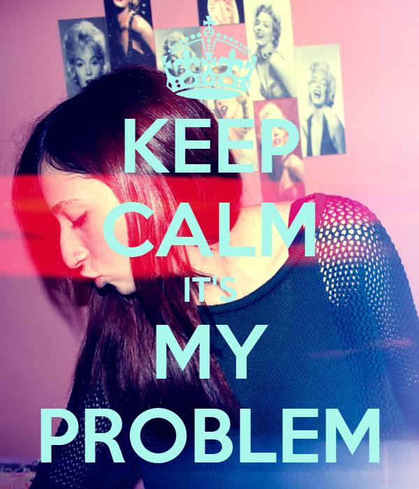 KEEP CALM IT'S MY PROBLEM