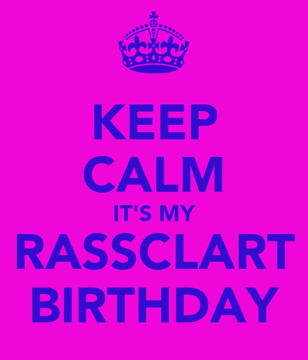 KEEP CALM IT'S MY RASSCLART BIRTHDAY