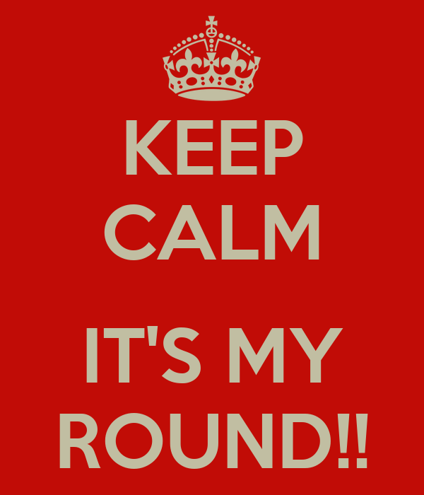 KEEP CALM  IT'S MY ROUND!!
