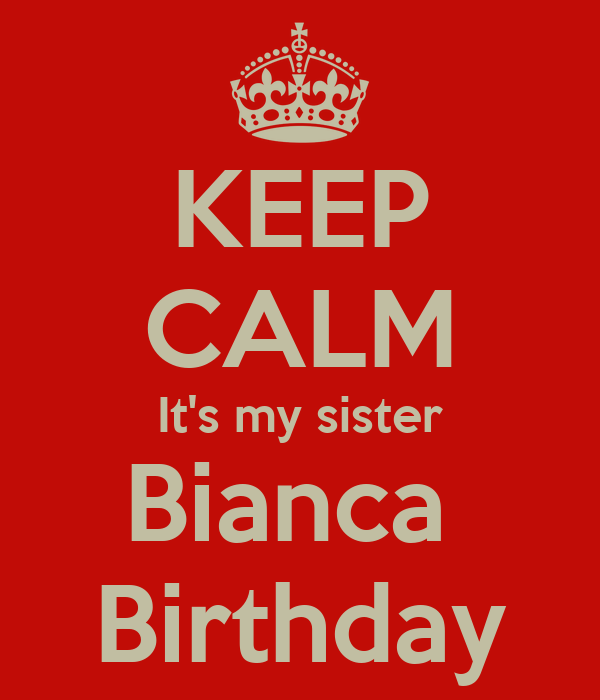 KEEP CALM It's my sister Bianca  Birthday