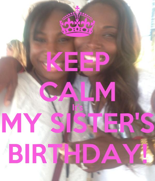 KEEP CALM It's MY SISTER'S BIRTHDAY!