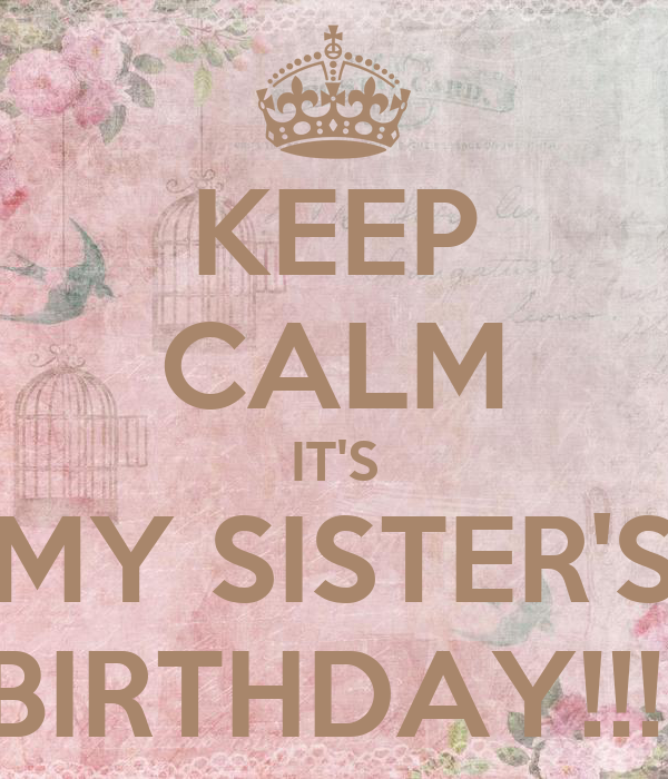 KEEP CALM IT'S MY SISTER'S BIRTHDAY!!!!