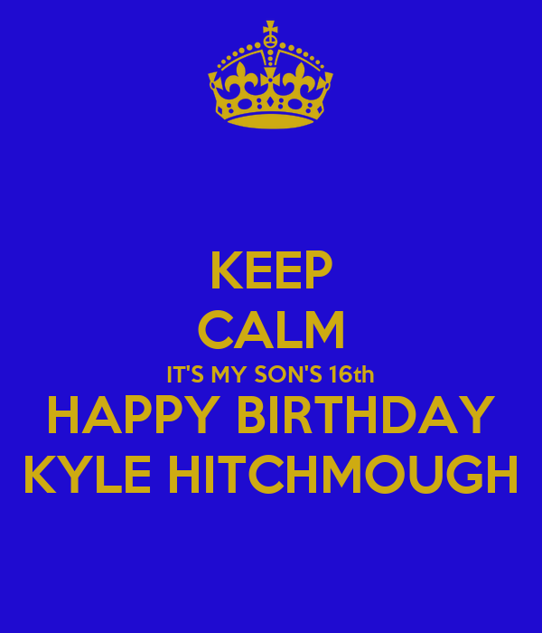 KEEP CALM IT'S MY SON'S 16th HAPPY BIRTHDAY KYLE HITCHMOUGH