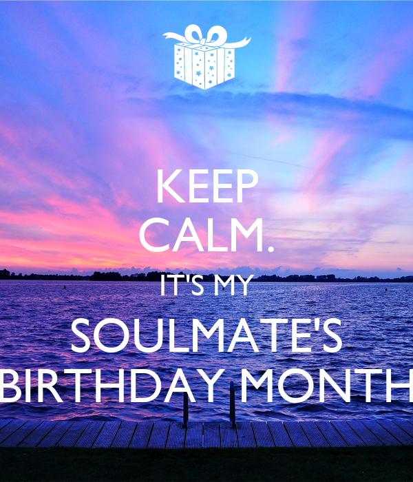 KEEP CALM. IT'S MY SOULMATE'S BIRTHDAY MONTH
