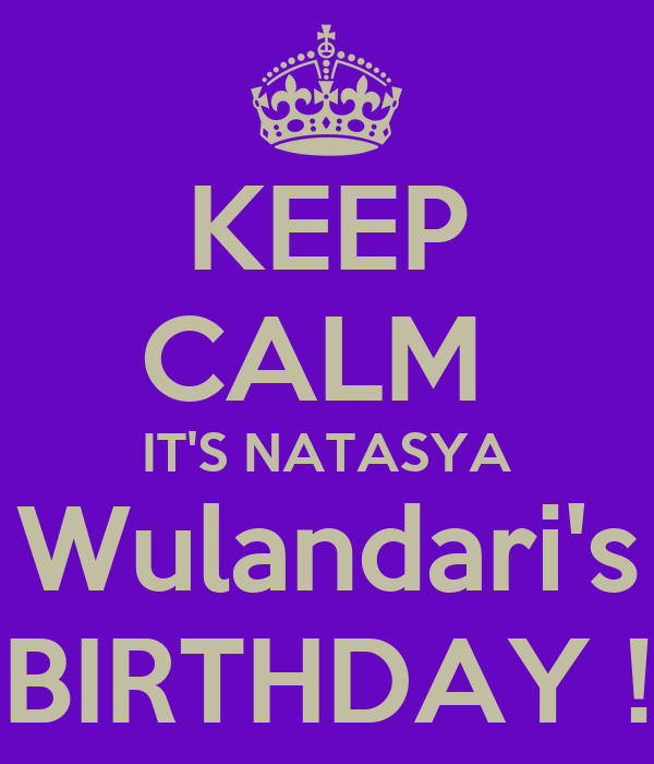 KEEP CALM  IT'S NATASYA Wulandari's BIRTHDAY !