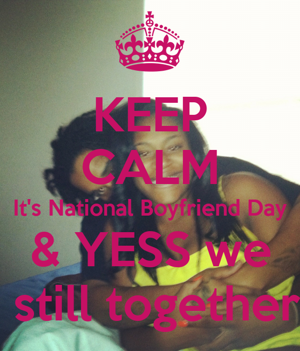 KEEP CALM It's National Boyfriend Day & YESS we  still together