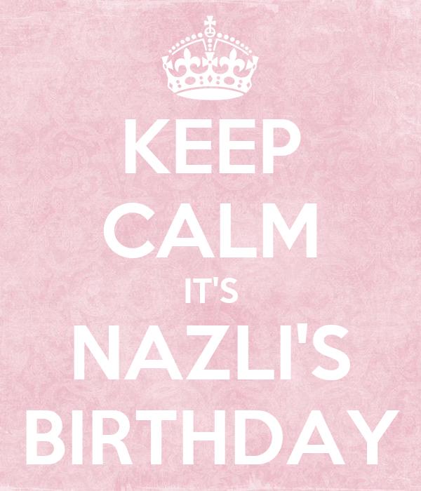 KEEP CALM IT'S NAZLI'S BIRTHDAY