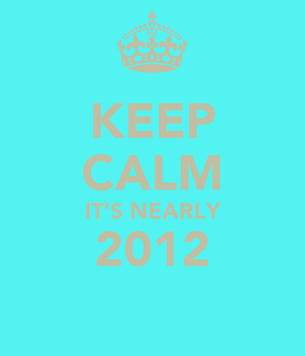 KEEP CALM IT'S NEARLY 2012