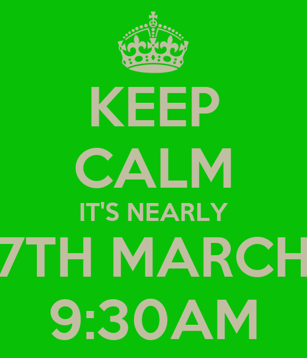KEEP CALM IT'S NEARLY 7TH MARCH 9:30AM